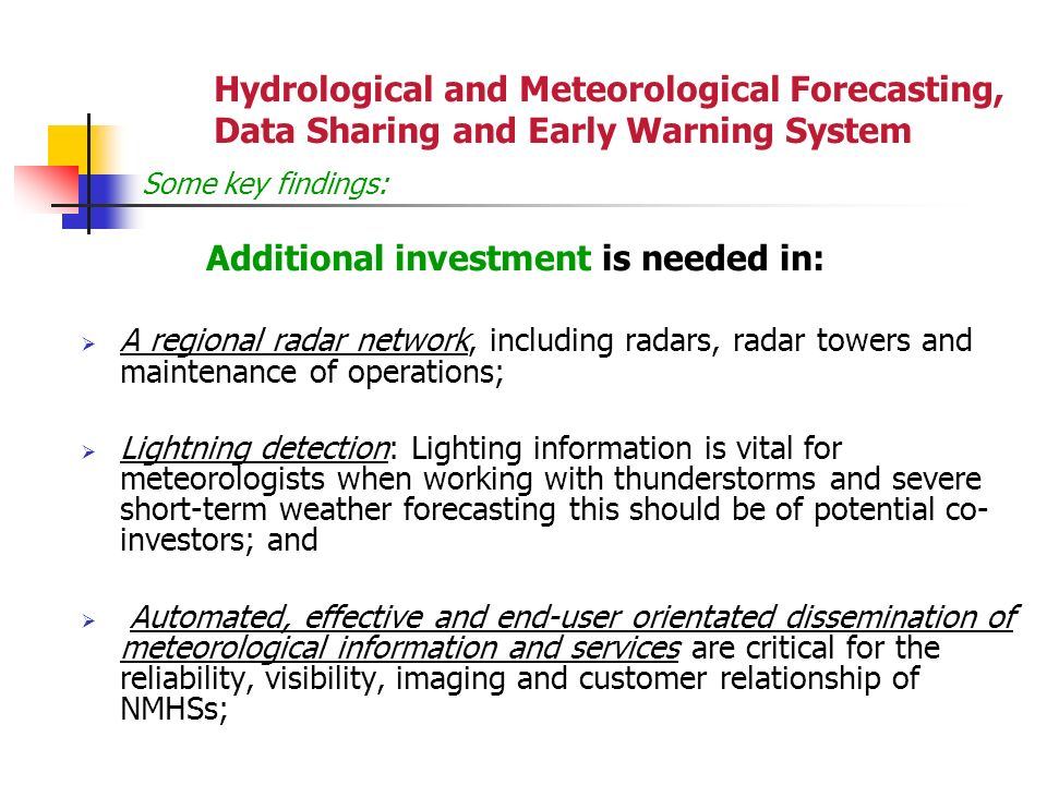 Hydrological and Meteorological Forecasting, Data Sharing and Early Warning System Some key findings: Additional investment is needed in: A regional radar network, including radars, radar towers and maintenance of operations; Lightning detection: Lighting information is vital for meteorologists when working with thunderstorms and severe short-term weather forecasting this should be of potential co- investors; and Automated, effective and end-user orientated dissemination of meteorological information and services are critical for the reliability, visibility, imaging and customer relationship of NMHSs;