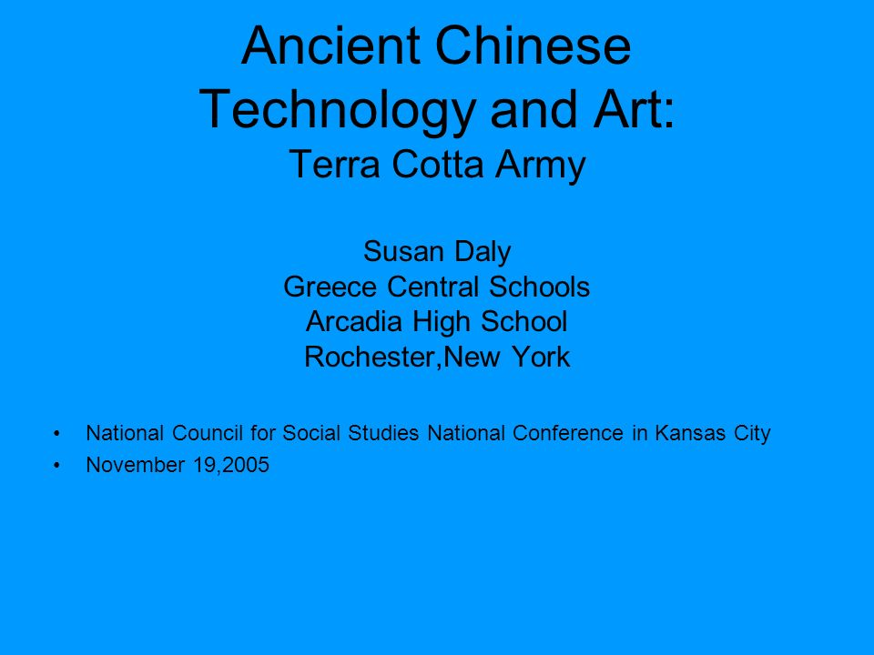 Ancient Chinese Technology and Art: Terra Cotta Army Susan Daly Greece Central Schools Arcadia High School Rochester,New York National Council for Soc