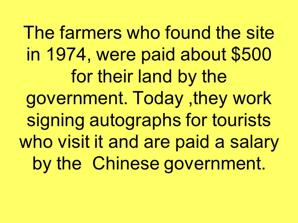 The farmers who found the site in 1974, were paid about $500 for their land by the government. Today,they work signing autographs for tourists who vis