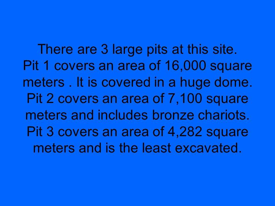 There are 3 large pits at this site. Pit 1 covers an area of 16,000 square meters. It is covered in a huge dome. Pit 2 covers an area of 7,100 square