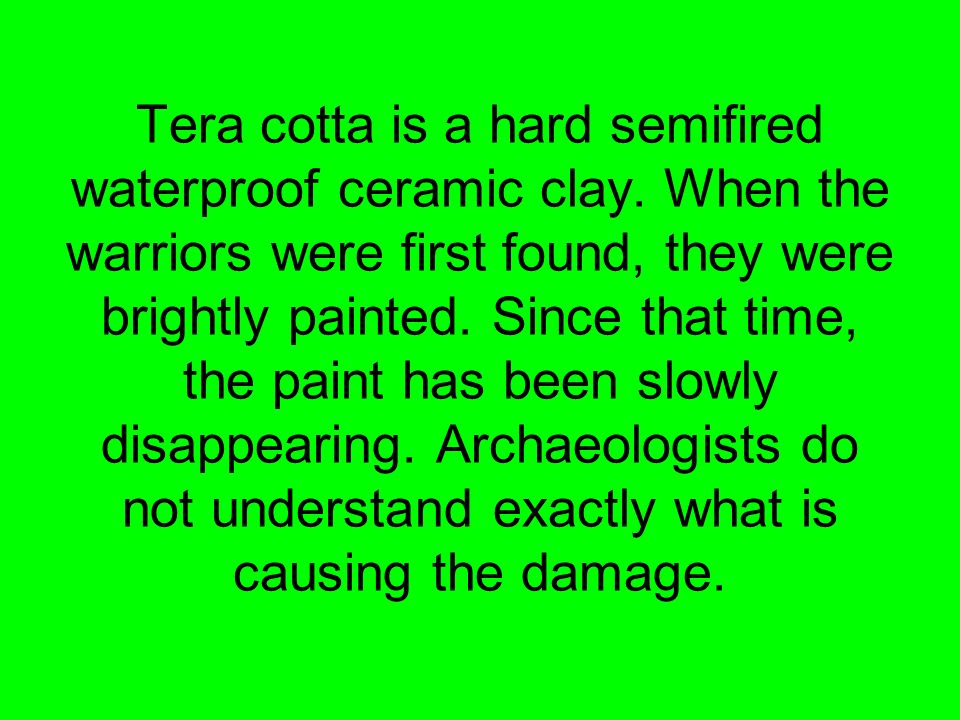 Tera cotta is a hard semifired waterproof ceramic clay. When the warriors were first found, they were brightly painted. Since that time, the paint has