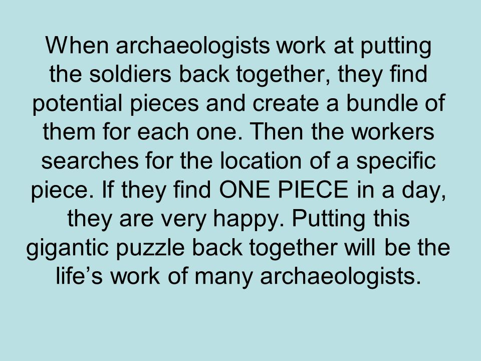 When archaeologists work at putting the soldiers back together, they find potential pieces and create a bundle of them for each one. Then the workers