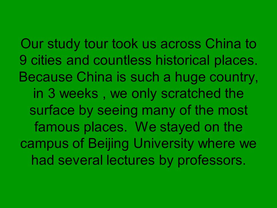 Our study tour took us across China to 9 cities and countless historical places. Because China is such a huge country, in 3 weeks, we only scratched t