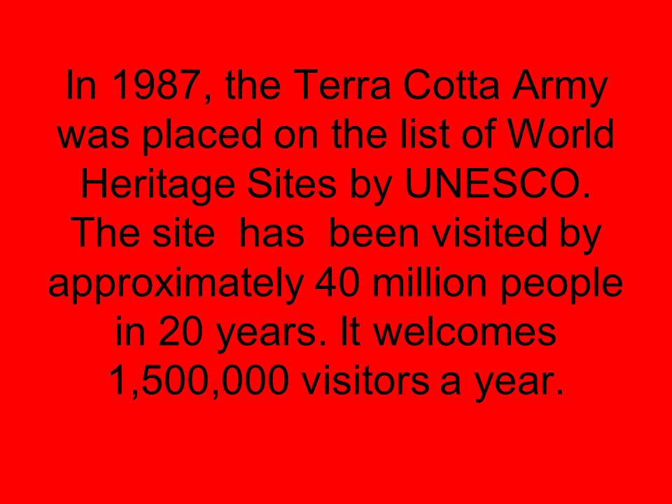 In 1987, the Terra Cotta Army was placed on the list of World Heritage Sites by UNESCO. The site has been visited by approximately 40 million people i