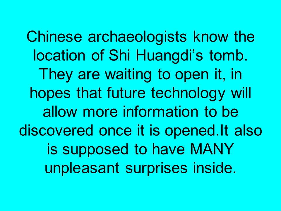 Chinese archaeologists know the location of Shi Huangdis tomb. They are waiting to open it, in hopes that future technology will allow more informatio