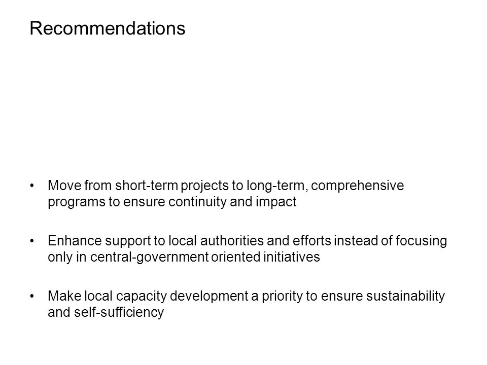 Recommendations Move from short-term projects to long-term, comprehensive programs to ensure continuity and impact Enhance support to local authorities and efforts instead of focusing only in central-government oriented initiatives Make local capacity development a priority to ensure sustainability and self-sufficiency
