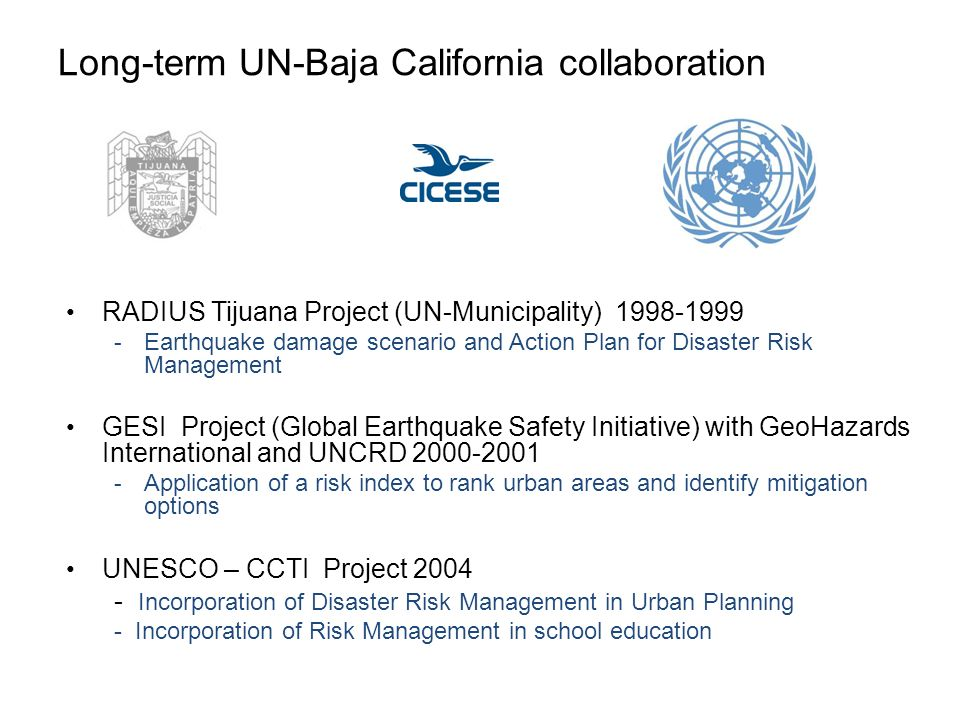 Long-term UN-Baja California collaboration RADIUS Tijuana Project (UN-Municipality) 1998-1999 - Earthquake damage scenario and Action Plan for Disaster Risk Management GESI Project (Global Earthquake Safety Initiative) with GeoHazards International and UNCRD 2000-2001 - Application of a risk index to rank urban areas and identify mitigation options UNESCO – CCTI Project 2004 - Incorporation of Disaster Risk Management in Urban Planning - Incorporation of Risk Management in school education