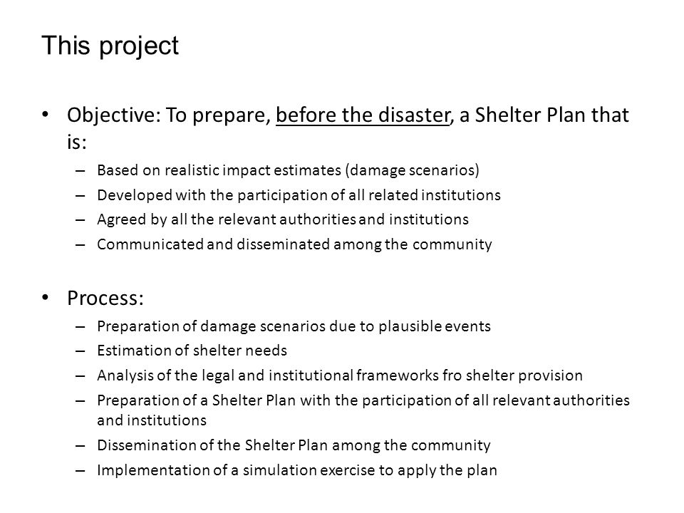 This project Objective: To prepare, before the disaster, a Shelter Plan that is: – Based on realistic impact estimates (damage scenarios) – Developed with the participation of all related institutions – Agreed by all the relevant authorities and institutions – Communicated and disseminated among the community Process: – Preparation of damage scenarios due to plausible events – Estimation of shelter needs – Analysis of the legal and institutional frameworks fro shelter provision – Preparation of a Shelter Plan with the participation of all relevant authorities and institutions – Dissemination of the Shelter Plan among the community – Implementation of a simulation exercise to apply the plan