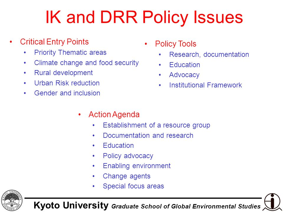 Kyoto University Graduate School of Global Environmental Studies IK and DRR Policy Issues Critical Entry Points Priority Thematic areas Climate change and food security Rural development Urban Risk reduction Gender and inclusion Policy Tools Research, documentation Education Advocacy Institutional Framework Action Agenda Establishment of a resource group Documentation and research Education Policy advocacy Enabling environment Change agents Special focus areas