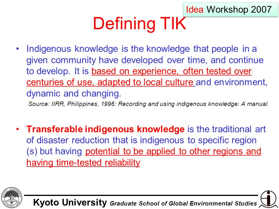 Kyoto University Graduate School of Global Environmental Studies Defining TIK Indigenous knowledge is the knowledge that people in a given community have developed over time, and continue to develop.