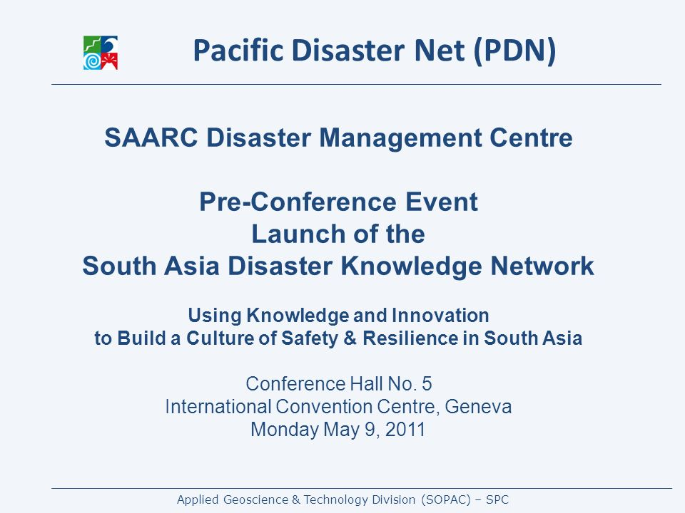 Applied Geoscience & Technology Division (SOPAC) – SPC www.pacificdisaster.net Hosts up-to-date and live information - in a range of formats and from different sources - alerts, documents, events, contacts, calendar, media, country page, forum, wiki … (One-stop-shop ?) Relating to Governance, Risk Assessment, Early Warning and Monitoring, Disaster Risk Management, Training and Tools Functionalities - Google maps / earth integration, CAP integration (Common Alert Protocol) with zoom & links, User can add information - documents, contact and calendar information Weekly updates about new documents Available online and offline (Local Edition) on DVDs - allowing a much wider outreach even into communities without Internet access Developed by SOPAC, IFRC, UNDP-PC, UNOCHA, supported by UNISDR, as initiative under the PDRMPN Launched 09/2008 – now 3 fulltime dedicated staff Largest DRM resource for the Pacific region Re-design planned to include bi-lingual UI, address lessons learnt – adjust volumes and technology issues, improve usability etc.