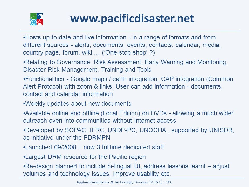 Applied Geoscience & Technology Division (SOPAC) – SPC   Hosts up-to-date and live information - in a range of formats and from different sources - alerts, documents, events, contacts, calendar, media, country page, forum, wiki … (One-stop-shop ) Relating to Governance, Risk Assessment, Early Warning and Monitoring, Disaster Risk Management, Training and Tools Functionalities - Google maps / earth integration, CAP integration (Common Alert Protocol) with zoom & links, User can add information - documents, contact and calendar information Weekly updates about new documents Available online and offline (Local Edition) on DVDs - allowing a much wider outreach even into communities without Internet access Developed by SOPAC, IFRC, UNDP-PC, UNOCHA, supported by UNISDR, as initiative under the PDRMPN Launched 09/2008 – now 3 fulltime dedicated staff Largest DRM resource for the Pacific region Re-design planned to include bi-lingual UI, address lessons learnt – adjust volumes and technology issues, improve usability etc.