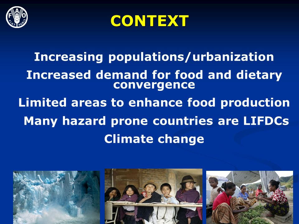 Increasing populations/urbanization Increased demand for food and dietary convergence Limited areas to enhance food production Many hazard prone countries are LIFDCs Climate change CONTEXT