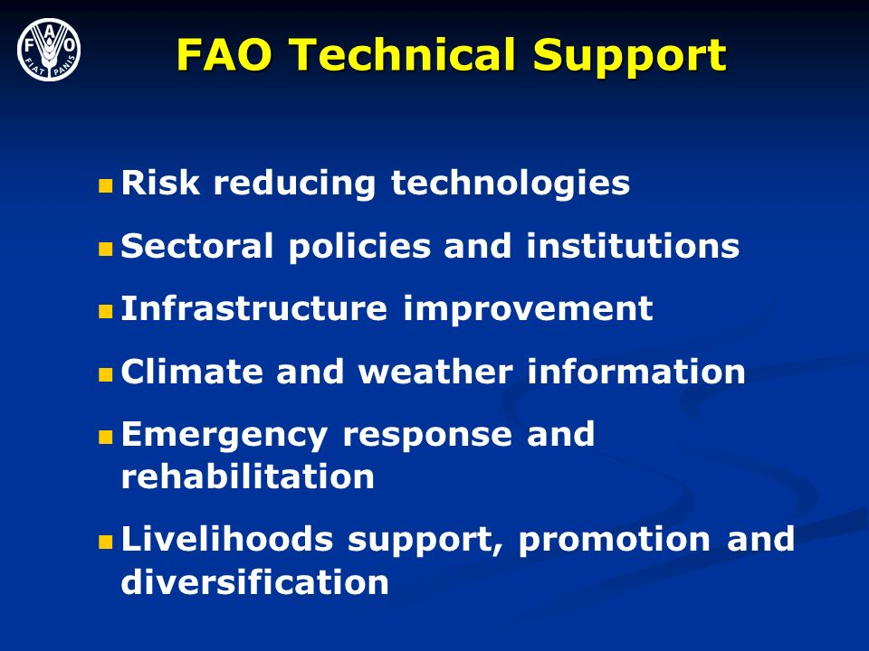 FAO Technical Support FAO Technical Support Risk reducing technologies Sectoral policies and institutions Infrastructure improvement Climate and weather information Emergency response and rehabilitation Livelihoods support, promotion and diversification