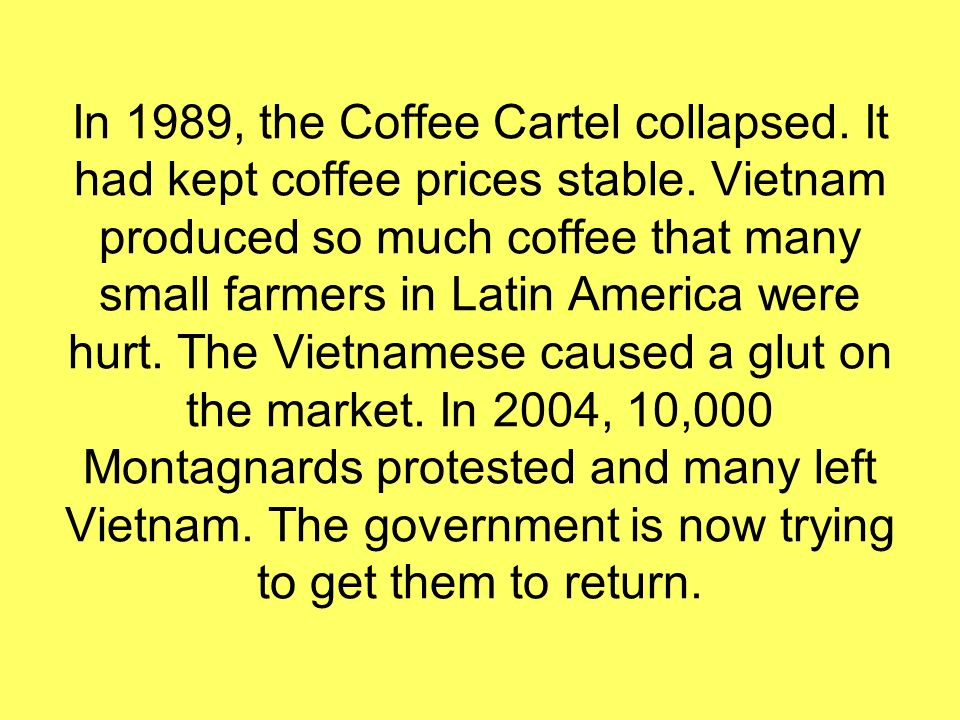 In 1989, the Coffee Cartel collapsed. It had kept coffee prices stable.