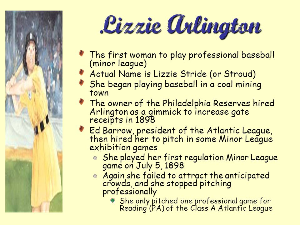 Lizzie Arlington The first woman to play professional baseball (minor league) Actual Name is Lizzie Stride (or Stroud) She began playing baseball in a coal mining town The owner of the Philadelphia Reserves hired Arlington as a gimmick to increase gate receipts in 1898 Ed Barrow, president of the Atlantic League, then hired her to pitch in some Minor League exhibition games She played her first regulation Minor League game on July 5, 1898 Again she failed to attract the anticipated crowds, and she stopped pitching professionally She only pitched one professional game for Reading (PA) of the Class A Atlantic League