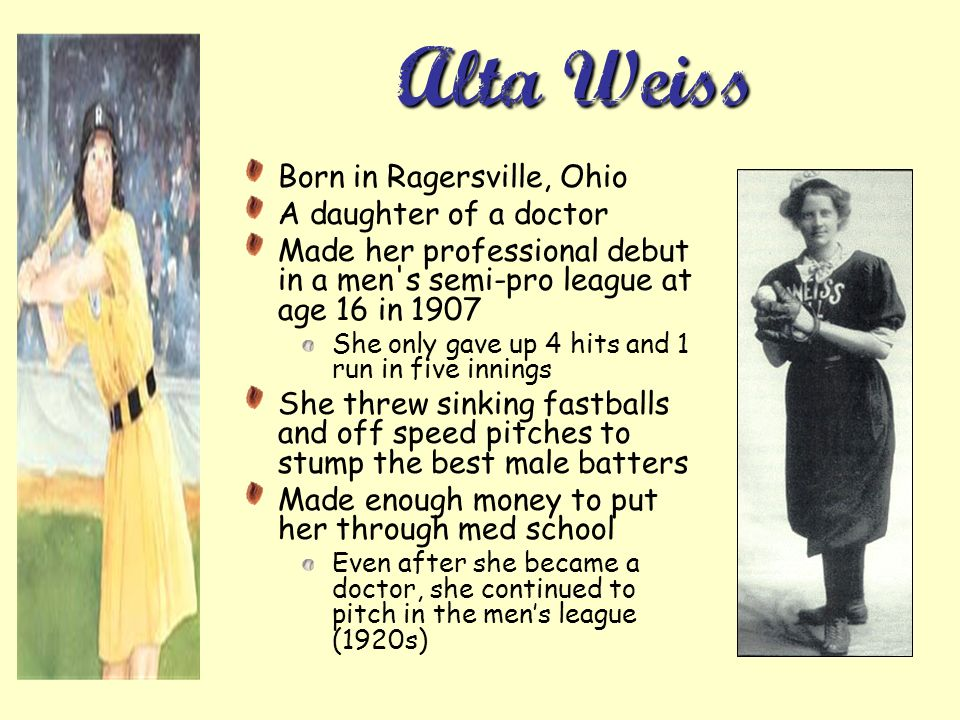 Alta Weiss Born in Ragersville, Ohio A daughter of a doctor Made her professional debut in a men s semi-pro league at age 16 in 1907 She only gave up 4 hits and 1 run in five innings She threw sinking fastballs and off speed pitches to stump the best male batters Made enough money to put her through med school Even after she became a doctor, she continued to pitch in the mens league (1920s)