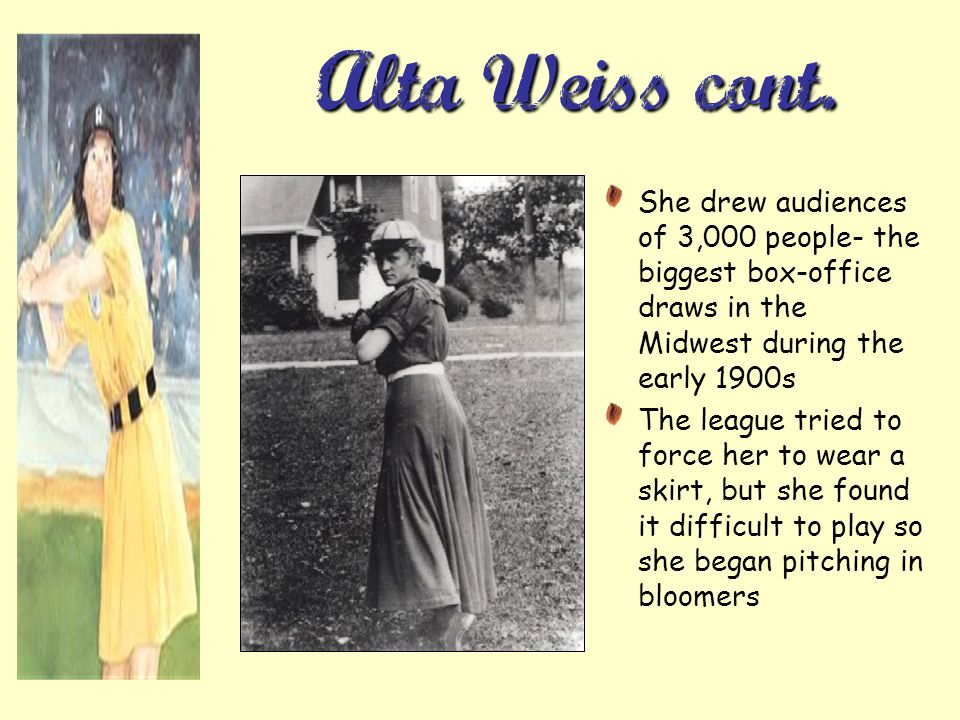 Alta Weiss cont. She drew audiences of 3,000 people- the biggest box-office draws in the Midwest during the early 1900s The league tried to force her