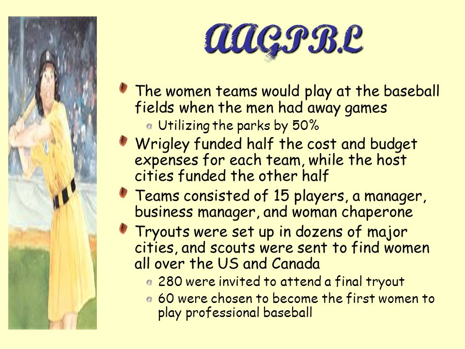 AAGPBL The women teams would play at the baseball fields when the men had away games Utilizing the parks by 50% Wrigley funded half the cost and budget expenses for each team, while the host cities funded the other half Teams consisted of 15 players, a manager, business manager, and woman chaperone Tryouts were set up in dozens of major cities, and scouts were sent to find women all over the US and Canada 280 were invited to attend a final tryout 60 were chosen to become the first women to play professional baseball