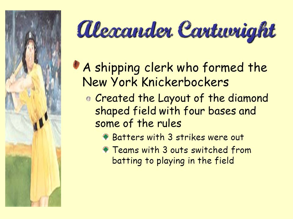 Alexander Cartwright A shipping clerk who formed the New York Knickerbockers Created the Layout of the diamond shaped field with four bases and some of the rules Batters with 3 strikes were out Teams with 3 outs switched from batting to playing in the field