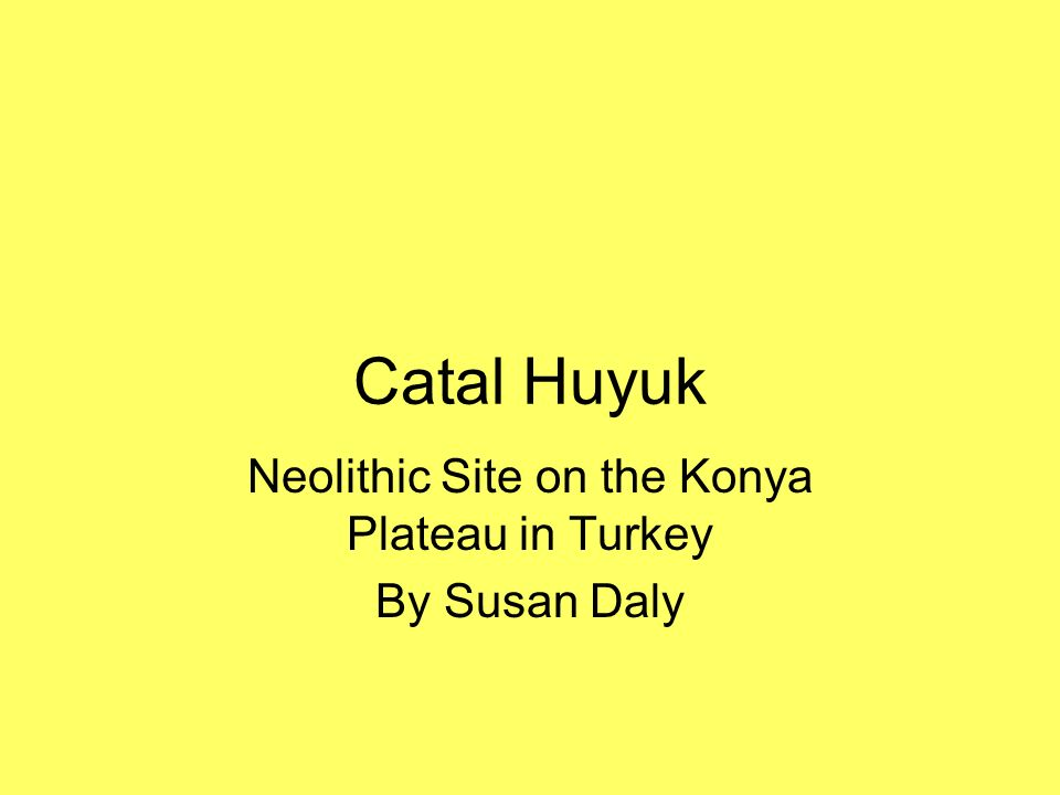 Catal Huyuk Neolithic Site on the Konya Plateau in Turkey By Susan Daly