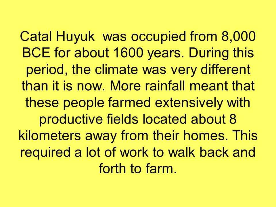 Catal Huyuk was occupied from 8,000 BCE for about 1600 years. During this period, the climate was very different than it is now. More rainfall meant t