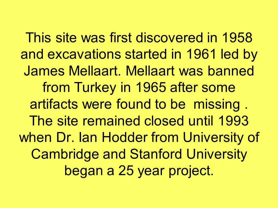 This site was first discovered in 1958 and excavations started in 1961 led by James Mellaart. Mellaart was banned from Turkey in 1965 after some artif