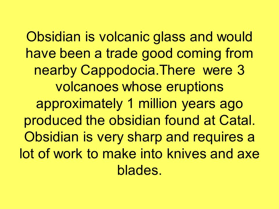 Obsidian is volcanic glass and would have been a trade good coming from nearby Cappodocia.There were 3 volcanoes whose eruptions approximately 1 milli