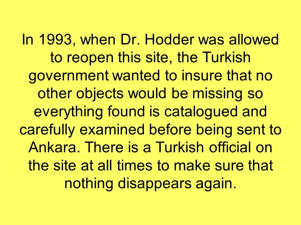 In 1993, when Dr. Hodder was allowed to reopen this site, the Turkish government wanted to insure that no other objects would be missing so everything