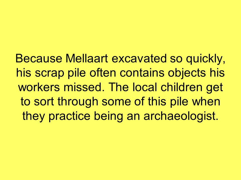 Because Mellaart excavated so quickly, his scrap pile often contains objects his workers missed. The local children get to sort through some of this p