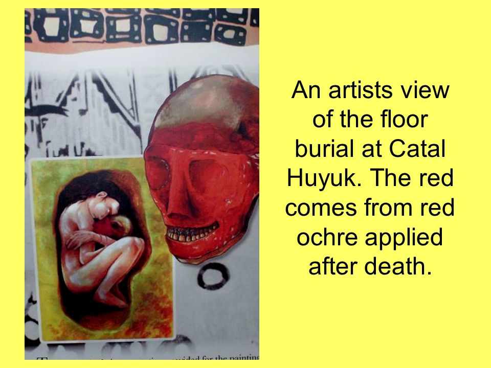 An artists view of the floor burial at Catal Huyuk. The red comes from red ochre applied after death.