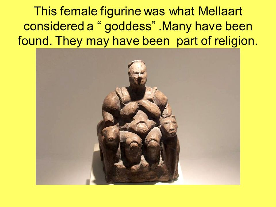This female figurine was what Mellaart considered a goddess.Many have been found. They may have been part of religion.
