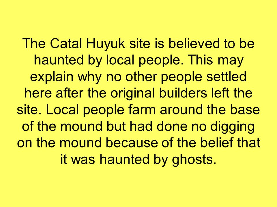 The Catal Huyuk site is believed to be haunted by local people. This may explain why no other people settled here after the original builders left the