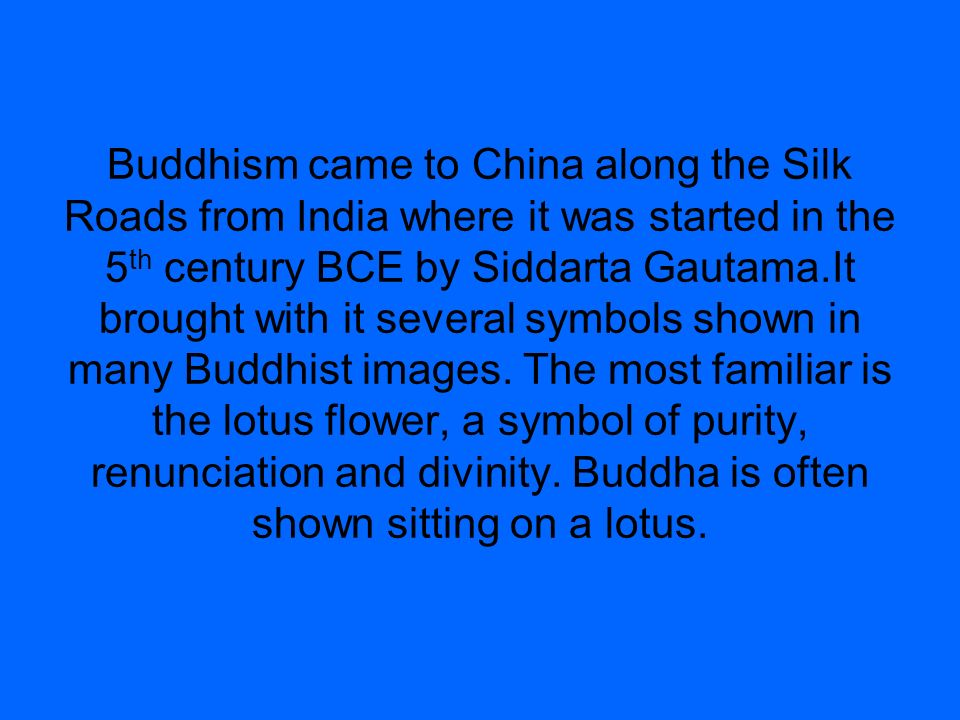 Buddhism came to China along the Silk Roads from India where it was started in the 5 th century BCE by Siddarta Gautama.It brought with it several sym