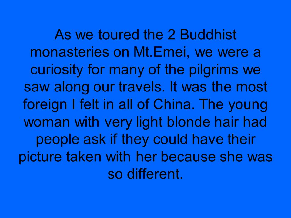 As we toured the 2 Buddhist monasteries on Mt.Emei, we were a curiosity for many of the pilgrims we saw along our travels. It was the most foreign I f