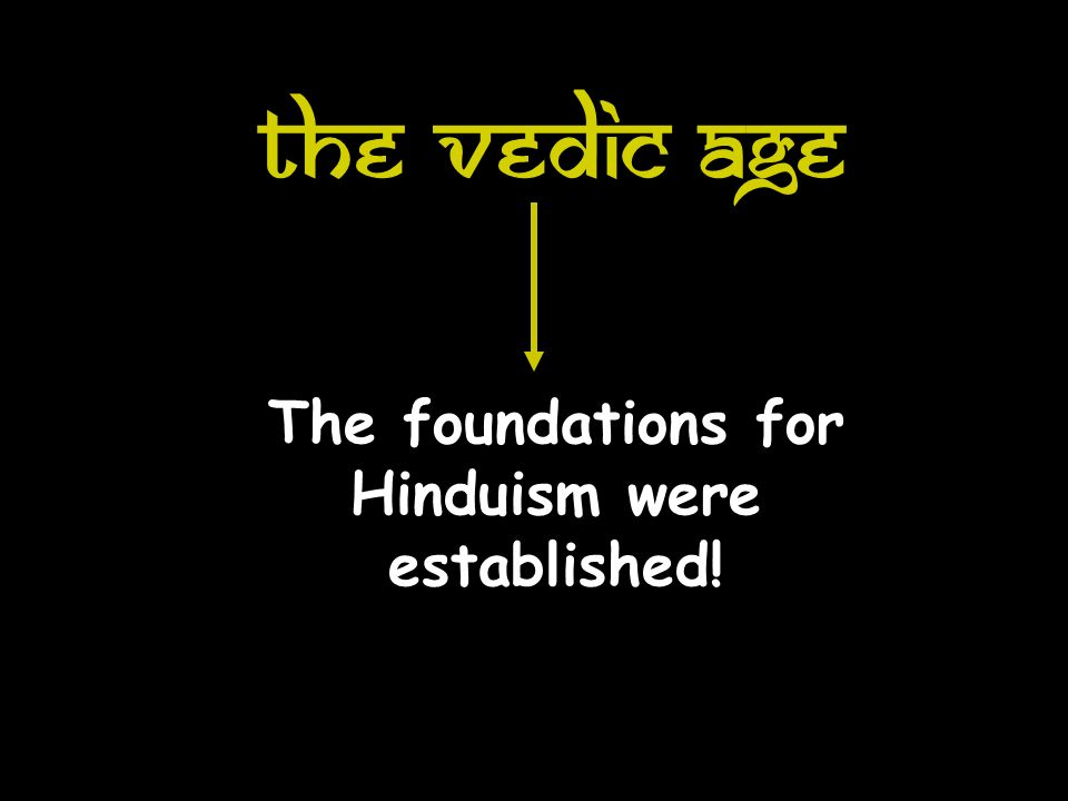 The Vedic Age The foundations for Hinduism were established!
