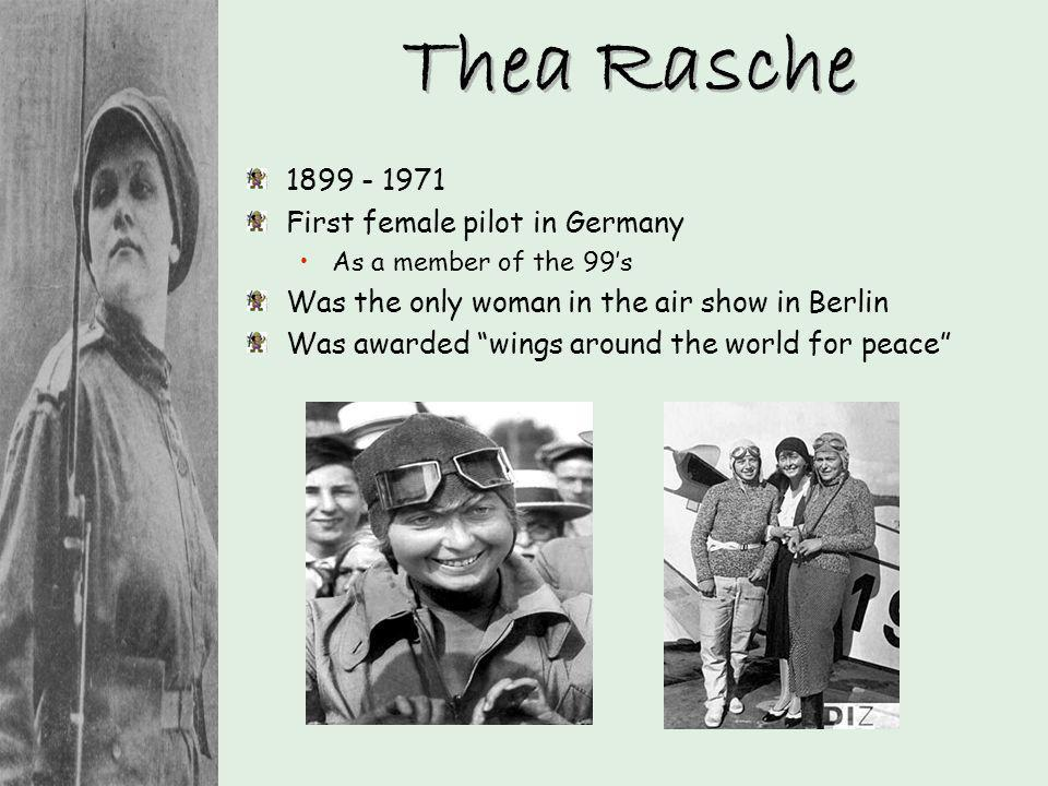Thea Rasche 1899 - 1971 First female pilot in Germany As a member of the 99s Was the only woman in the air show in Berlin Was awarded wings around the
