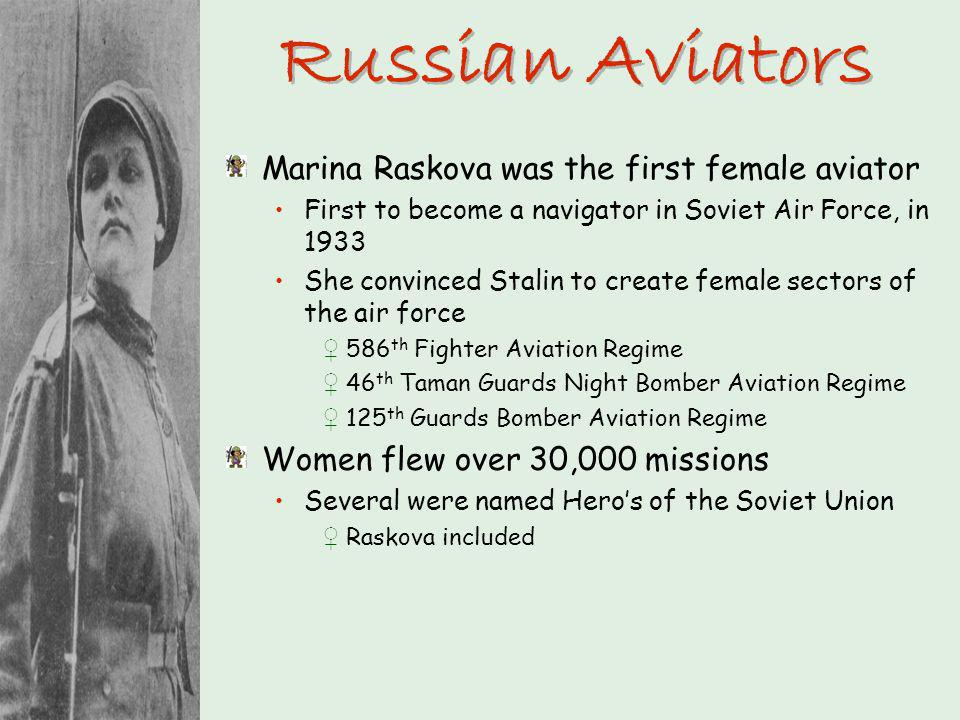 Russian Aviators Marina Raskova was the first female aviator First to become a navigator in Soviet Air Force, in 1933 She convinced Stalin to create f