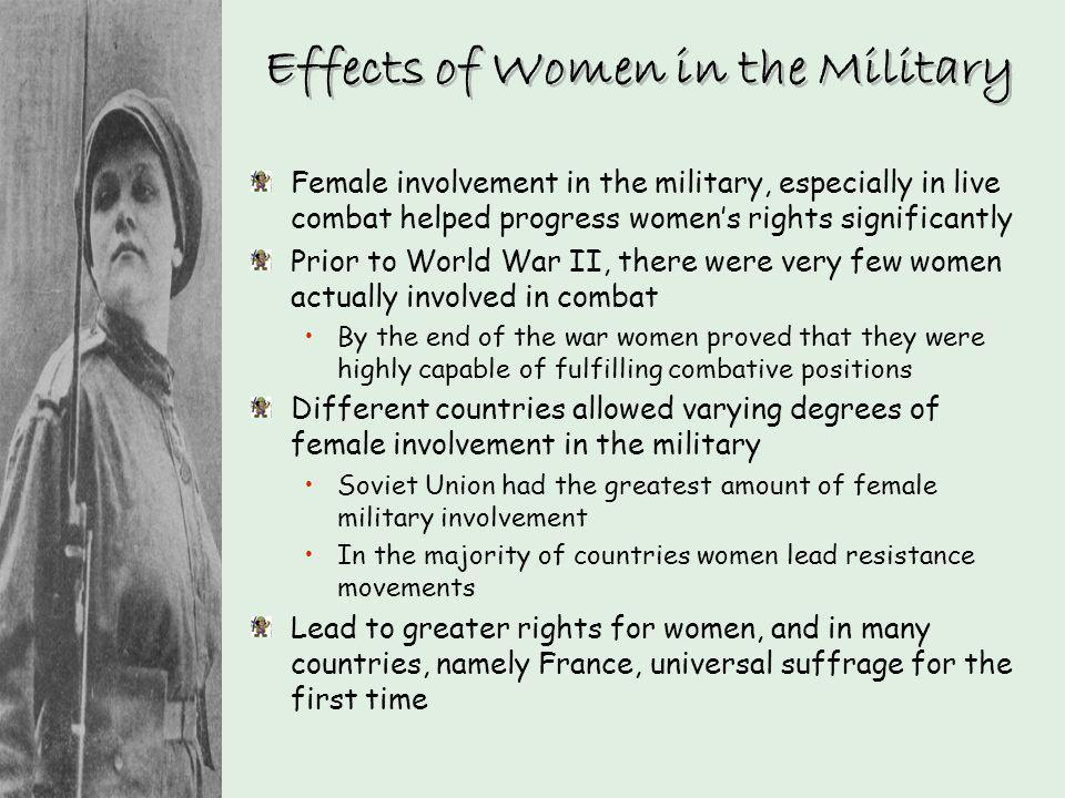 Effects of Women in the Military Female involvement in the military, especially in live combat helped progress womens rights significantly Prior to Wo