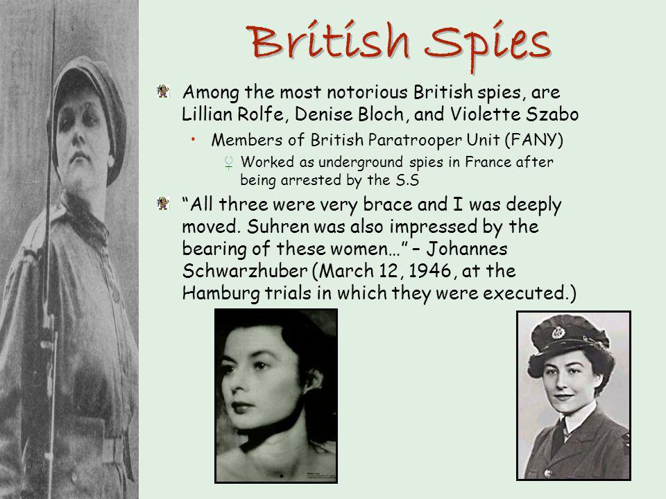 British Spies Among the most notorious British spies, are Lillian Rolfe, Denise Bloch, and Violette Szabo Members of British Paratrooper Unit (FANY) W