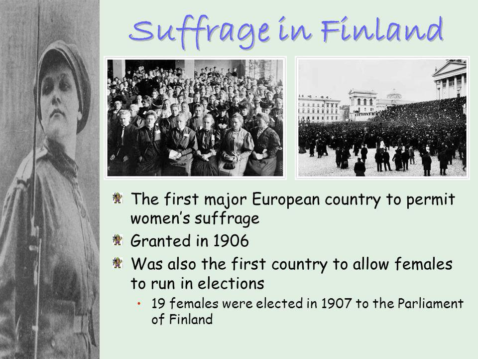 Suffrage in Finland The first major European country to permit womens suffrage Granted in 1906 Was also the first country to allow females to run in e
