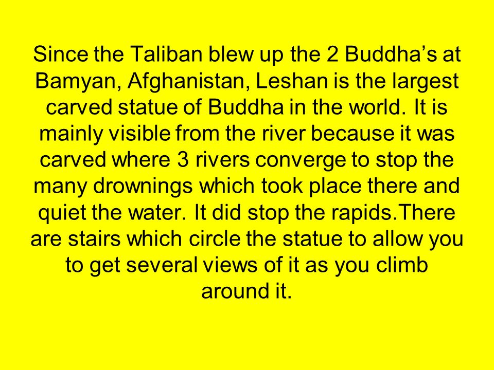 Since the Taliban blew up the 2 Buddhas at Bamyan, Afghanistan, Leshan is the largest carved statue of Buddha in the world. It is mainly visible from