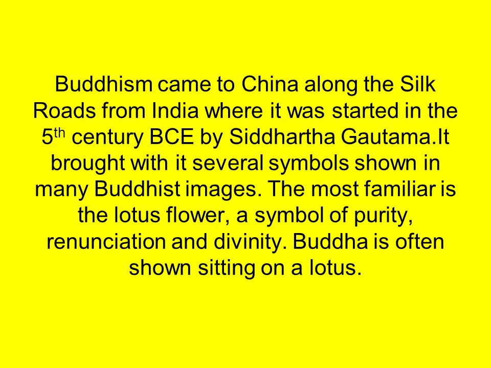 Buddhism came to China along the Silk Roads from India where it was started in the 5 th century BCE by Siddhartha Gautama.It brought with it several symbols shown in many Buddhist images.