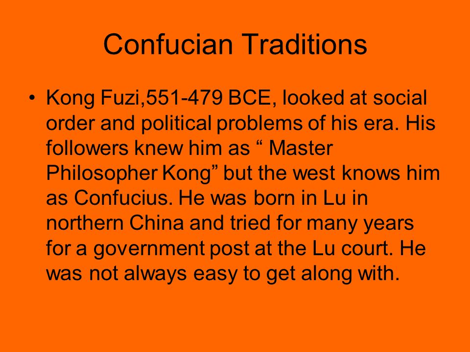 Confucian Traditions Kong Fuzi,551-479 BCE, looked at social order and political problems of his era. His followers knew him as Master Philosopher Kon
