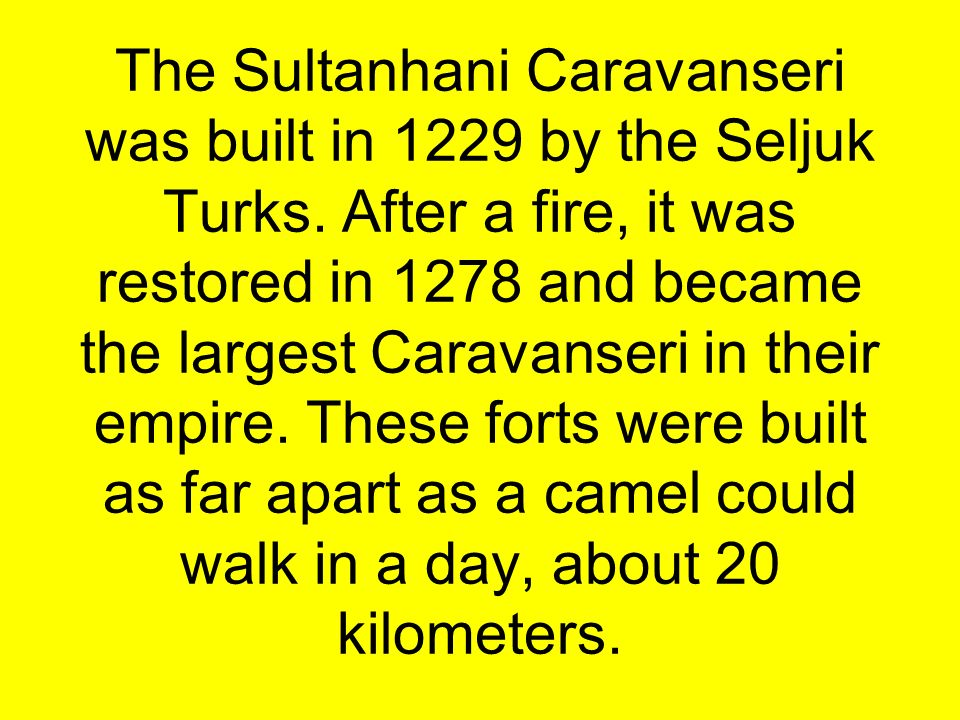 The Sultanhani Caravanseri was built in 1229 by the Seljuk Turks. After a fire, it was restored in 1278 and became the largest Caravanseri in their em