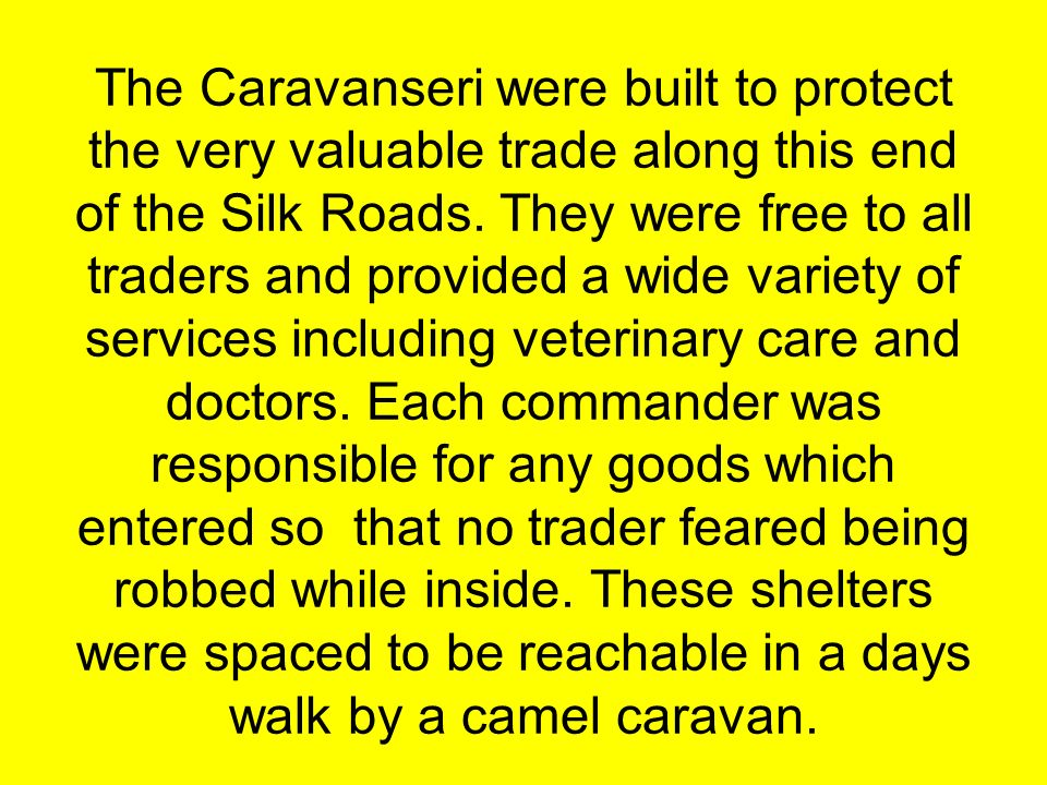 The Caravanseri were built to protect the very valuable trade along this end of the Silk Roads. They were free to all traders and provided a wide vari