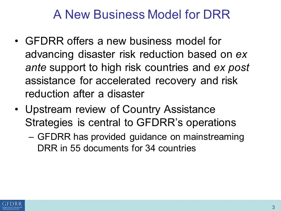 World Bank Role in Disaster Risk Management and Finance 3 A New Business Model for DRR GFDRR offers a new business model for advancing disaster risk reduction based on ex ante support to high risk countries and ex post assistance for accelerated recovery and risk reduction after a disaster Upstream review of Country Assistance Strategies is central to GFDRRs operations –GFDRR has provided guidance on mainstreaming DRR in 55 documents for 34 countries