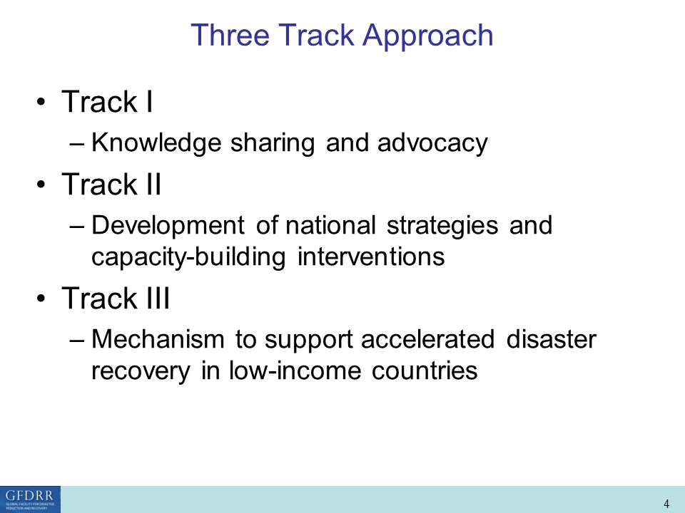 World Bank Role in Disaster Risk Management and Finance 4 Three Track Approach Track I –Knowledge sharing and advocacy Track II –Development of national strategies and capacity-building interventions Track III –Mechanism to support accelerated disaster recovery in low-income countries
