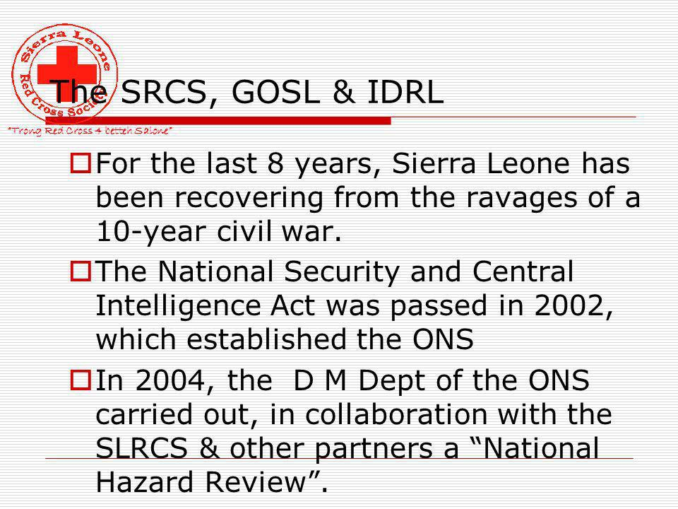 Trong Red Cross 4 betteh Salone The SRCS, GOSL & IDRL For the last 8 years, Sierra Leone has been recovering from the ravages of a 10-year civil war.