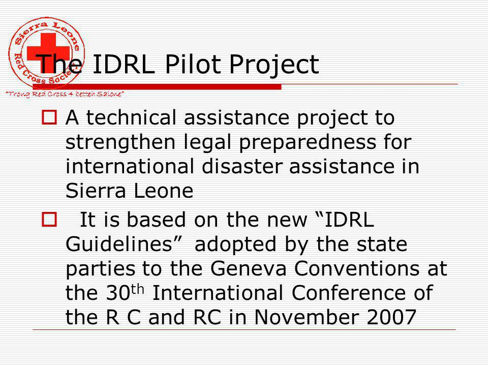 Trong Red Cross 4 betteh Salone The IDRL Pilot Project A technical assistance project to strengthen legal preparedness for international disaster assistance in Sierra Leone It is based on the new IDRL Guidelines adopted by the state parties to the Geneva Conventions at the 30 th International Conference of the R C and RC in November 2007